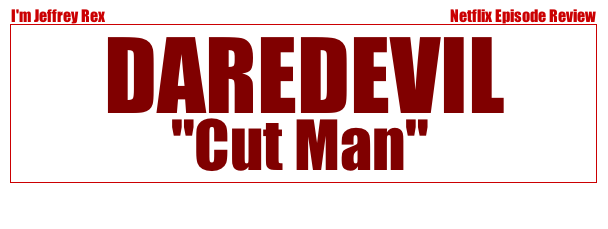 I'm Jeffrey Rex Episode Review - Daredevil - Cut Man