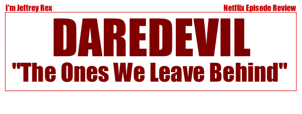 I'm Jeffrey Rex Episode Review - Daredevil - The Ones we leave behind